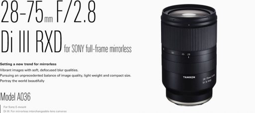 Tamron 28-75mm f/2.8 Di III RXD is a High-Speed Standard Zoom Lens for Sony E-Mount, Full-Frame Mirrorless Cameras to Deliver Distinctive Images with Soft Bokeh: Compact, Lightweight, Quick and Precise AF, Quiet, Moisture-Resistant Construction; Get New Photographic Expression with Close-Up Shooting at the Wide-Angle End Via the 0.19m Minimum Object Distance (MOD)